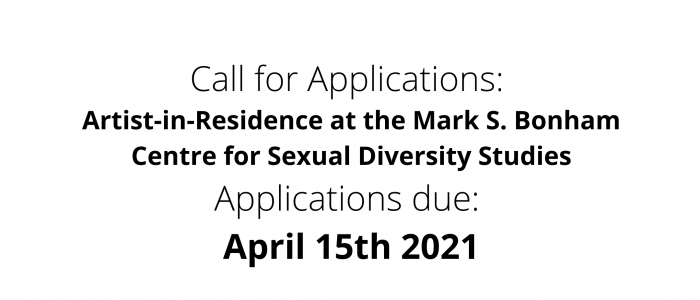 Black text on a white background stating: Call for Applications: Artist-in-Residence at the Mark S. Bonham Centre for Sexual Diversity Studies Applications due: April 15th 2021