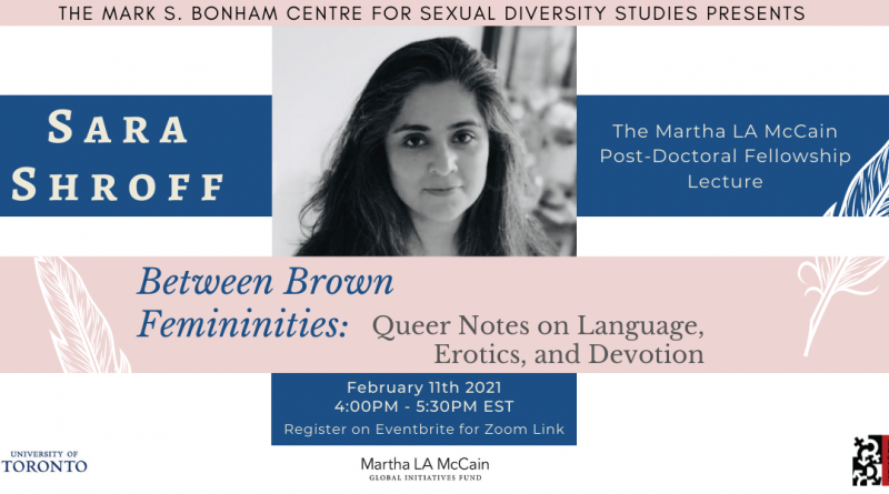 This banner features a portrait of Sara Shroff in black and white and the title and time of her talk, Between Brown Femininities: Queer Notes on Language, Erotics, and Devotion, February 11th 2021 at 4:00pm EST.