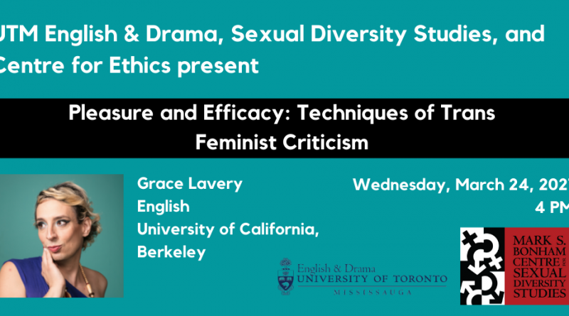 """Banner with teal background and white text stating """"UTM English and Drama, Sexual Diversity Studies, and Centre for Ethics present Pleasure and Efficacy: Techniques of Trans Feminist Criticism"""". Besides a photo of Grace Lavery are the words Grace Lavery, English, University of California, Berkeley. The date and time, Wednesday March 24th 2021 at 4pm are written above the logos of UTM English & Drama and the Bonham Centre logo."""