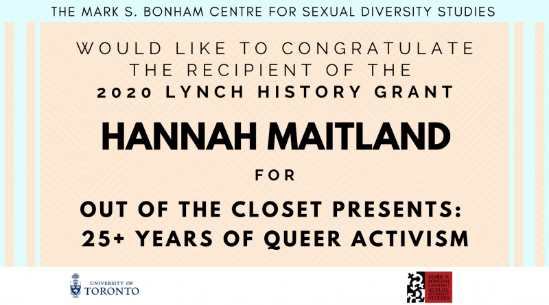 "A banner of black text on a light orange background with light blue accents, stating: ""The Mark S. Bonham Centre for Sexual Diversity Studies would like to congratulate the recipient of the 2020 Lynch History Grant, Hannah Maitland, for Out of the Closet: 25+ years of queer activism""."